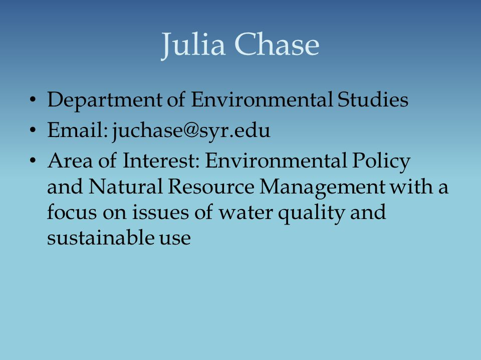 Julia Chase Department of Environmental Studies Email: juchase@syr.edu Area of Interest: Environmental Policy and Natural Resource Management with a f