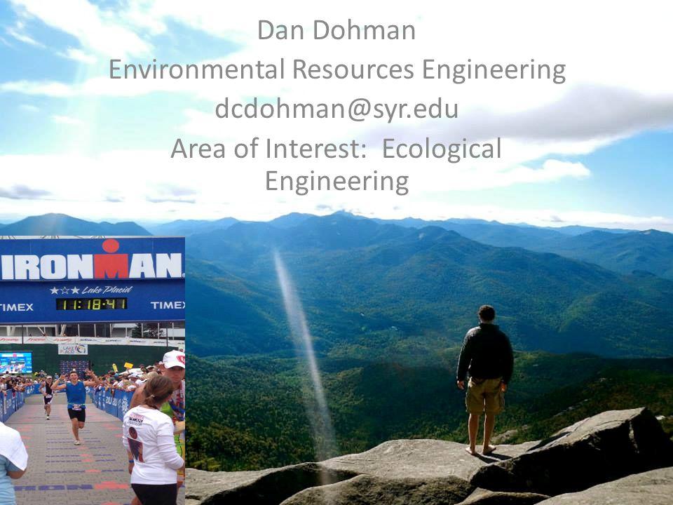 Dan Dohman Environmental Resources Engineering dcdohman@syr.edu Area of Interest: Ecological Engineering