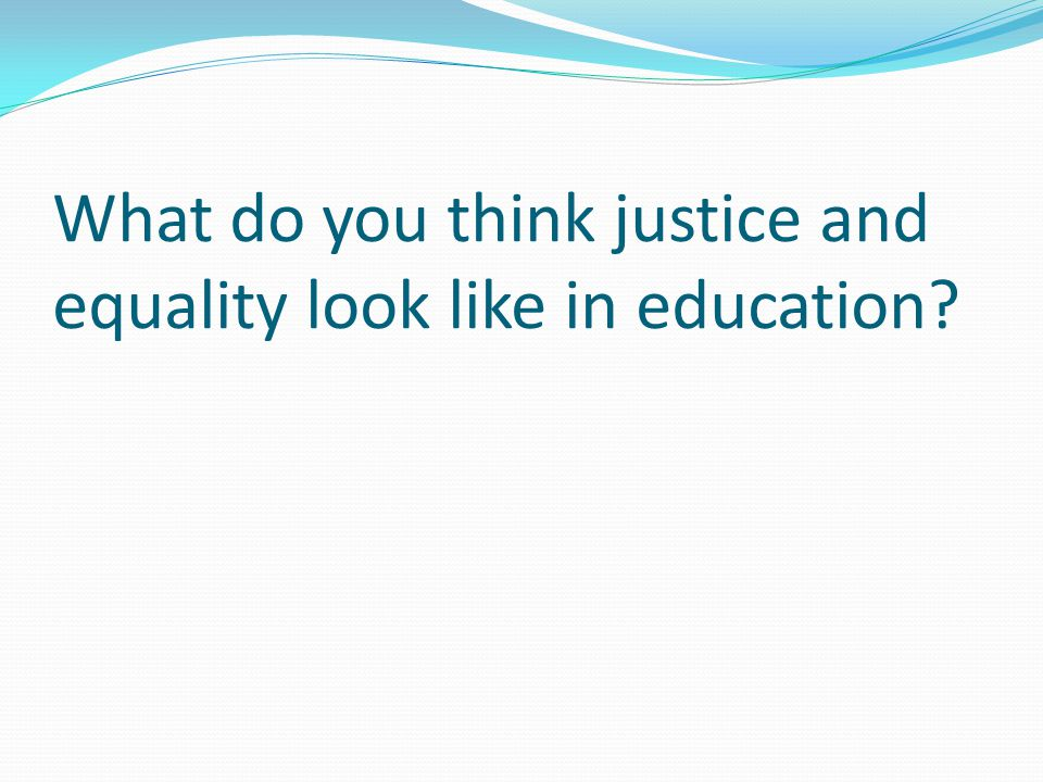 What do you think justice and equality look like in education?