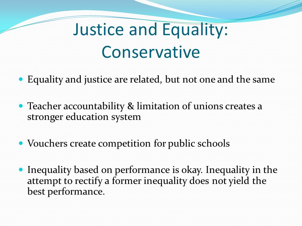 Justice and Equality: Conservative Equality and justice are related, but not one and the same Teacher accountability & limitation of unions creates a