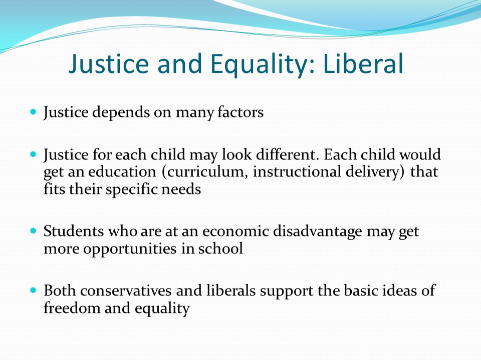 Justice and Equality: Liberal Justice depends on many factors Justice for each child may look different.