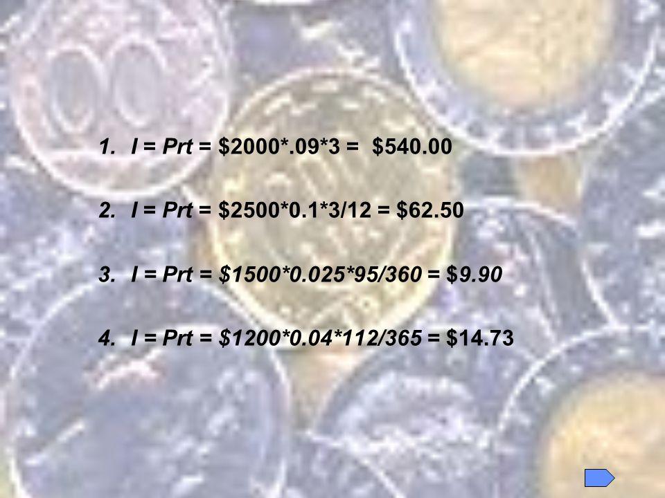 1.I = Prt = $2000*.09*3 = $540.00 2.I = Prt = $2500*0.1*3/12 = $62.50 3.I = Prt = $1500*0.025*95/360 = $9.90 4.I = Prt = $1200*0.04*112/365 = $14.73