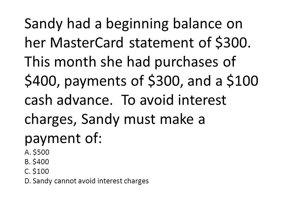 Sandy had a beginning balance on her MasterCard statement of $300.