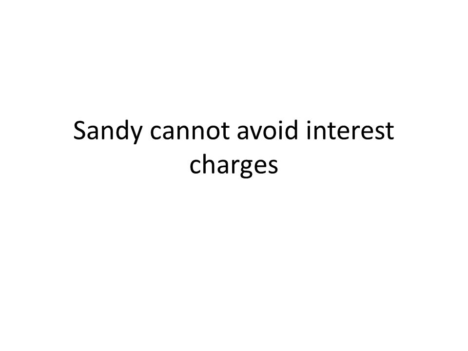 Sandy cannot avoid interest charges