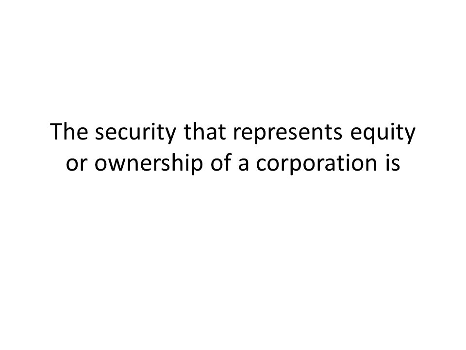 The security that represents equity or ownership of a corporation is