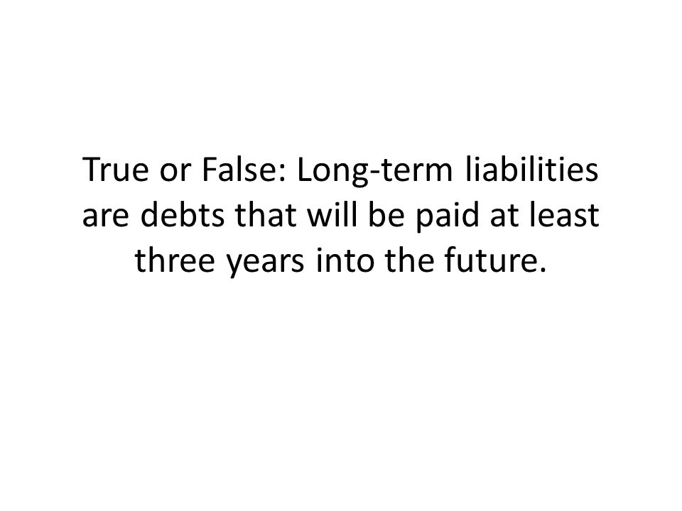 True or False: Long-term liabilities are debts that will be paid at least three years into the future.
