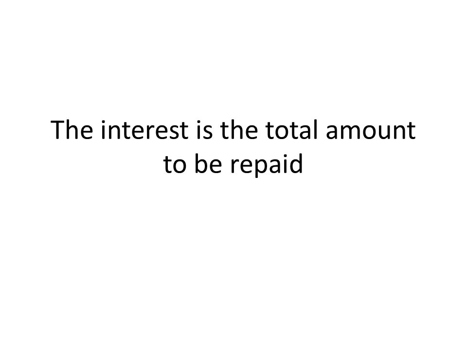 The interest is the total amount to be repaid