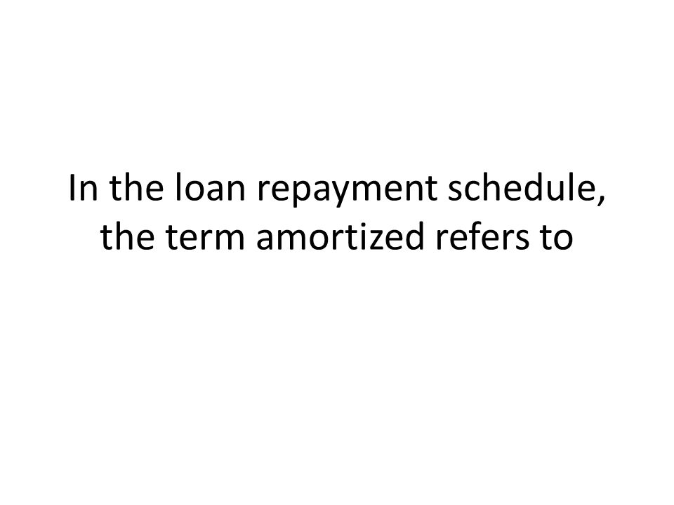 In the loan repayment schedule, the term amortized refers to