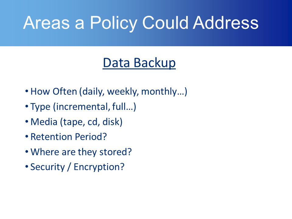 Areas a Policy Could Address Data Backup How Often (daily, weekly, monthly…) Type (incremental, full…) Media (tape, cd, disk) Retention Period.
