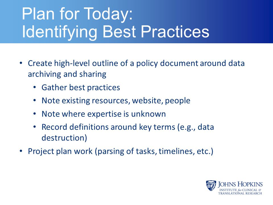 Plan for Today: Identifying Best Practices Create high-level outline of a policy document around data archiving and sharing Gather best practices Note