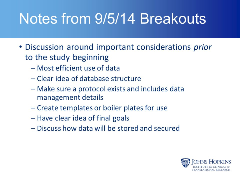 Notes from 9/5/14 Breakouts Discussion around important considerations prior to the study beginning –Most efficient use of data –Clear idea of database structure –Make sure a protocol exists and includes data management details –Create templates or boiler plates for use –Have clear idea of final goals –Discuss how data will be stored and secured