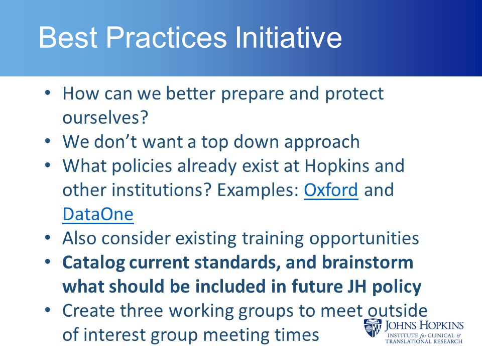 Best Practices Initiative Continued Kelly Crowley can help to create email distribution lists, build collaborative web space, and find available conference rooms Groups should report back to advisory board; solicit their input and help, as well as from other interest group members Short term goal: Scheduling working groups meetings; First draft of guidelines by the end of the academic year Long term goal: Create modules to be included in IRB approval process