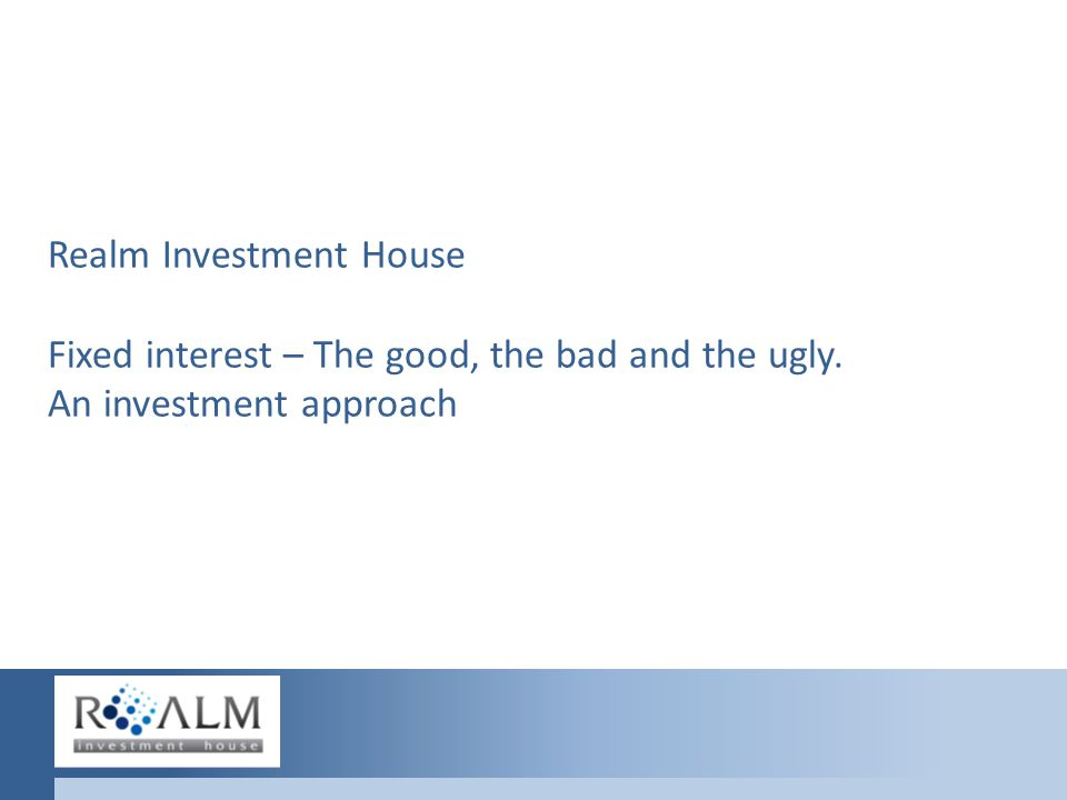 Realm Investment House Fixed interest – The good, the bad and the ugly. An investment approach