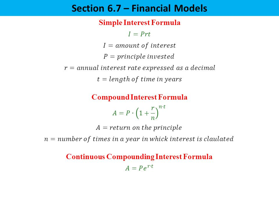 Section 6.7 – Financial Models Simple Interest Formula Compound Interest Formula Continuous Compounding Interest Formula