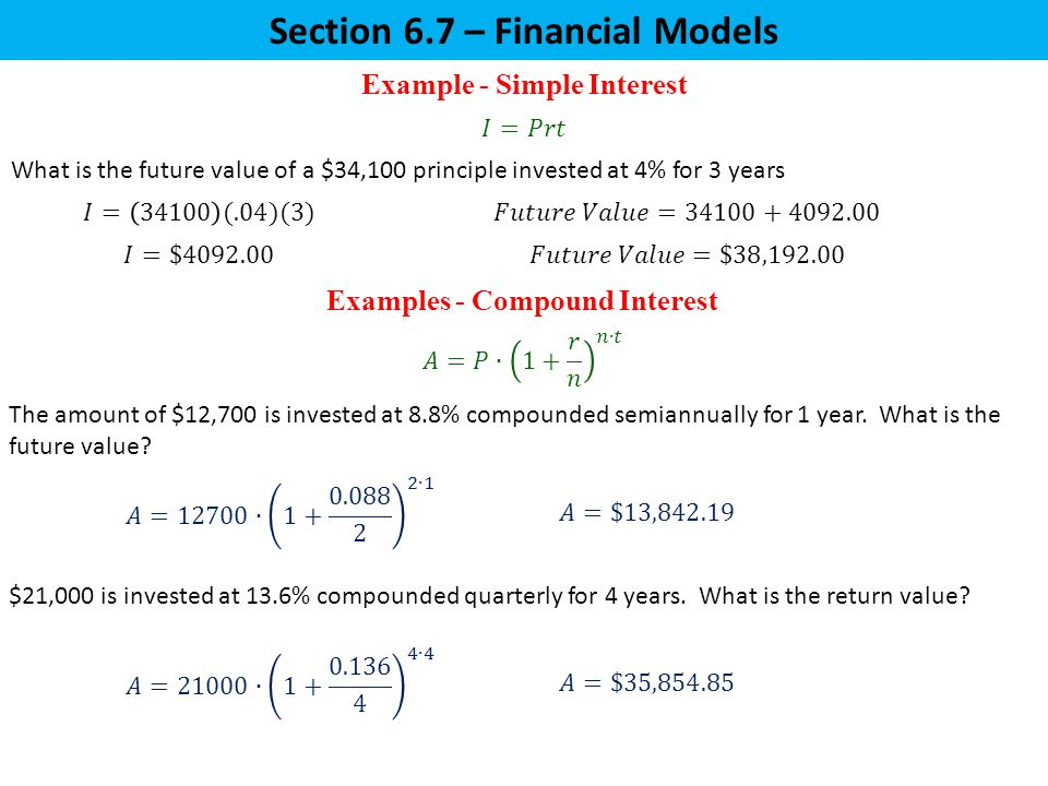 Section 6.7 – Financial Models Example - Simple Interest Examples - Compound Interest What is the future value of a $34,100 principle invested at 4% for 3 years $21,000 is invested at 13.6% compounded quarterly for 4 years.
