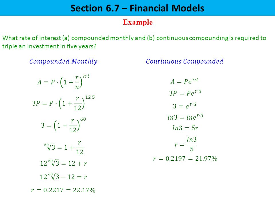 Example Section 6.7 – Financial Models What rate of interest (a) compounded monthly and (b) continuous compounding is required to triple an investment in five years?