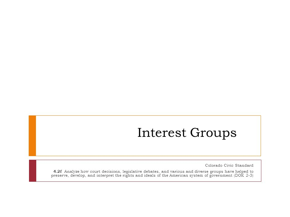 Interest Groups Colorado Civic Standard 4.2f Analyze how court decisions, legislative debates, and various and diverse groups have helped to preserve,