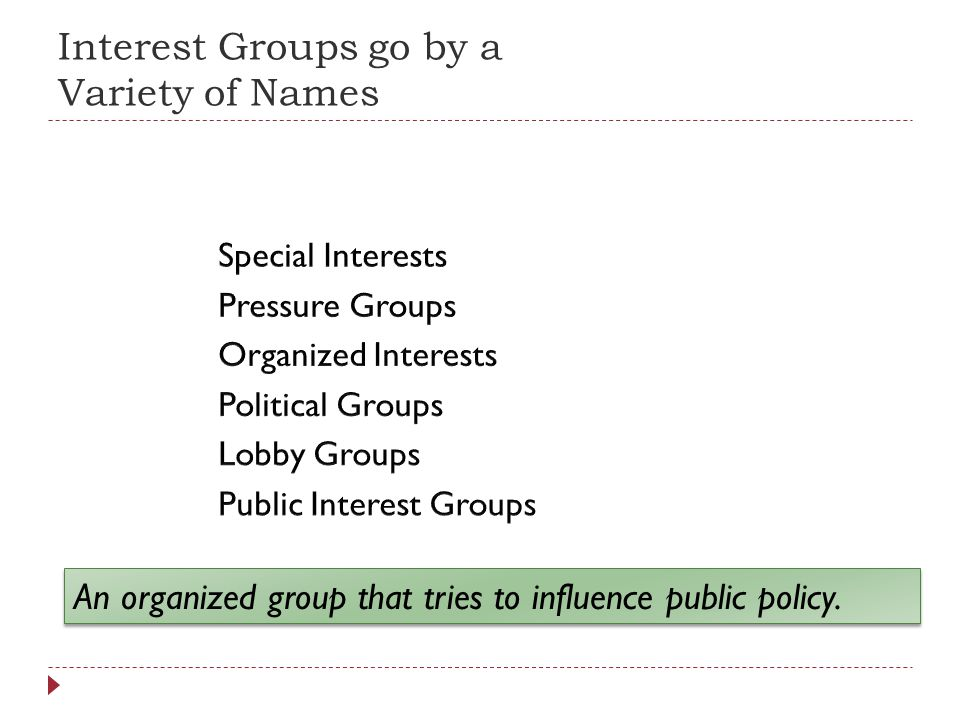 Interest Groups go by a Variety of Names An organized group that tries to influence public policy.