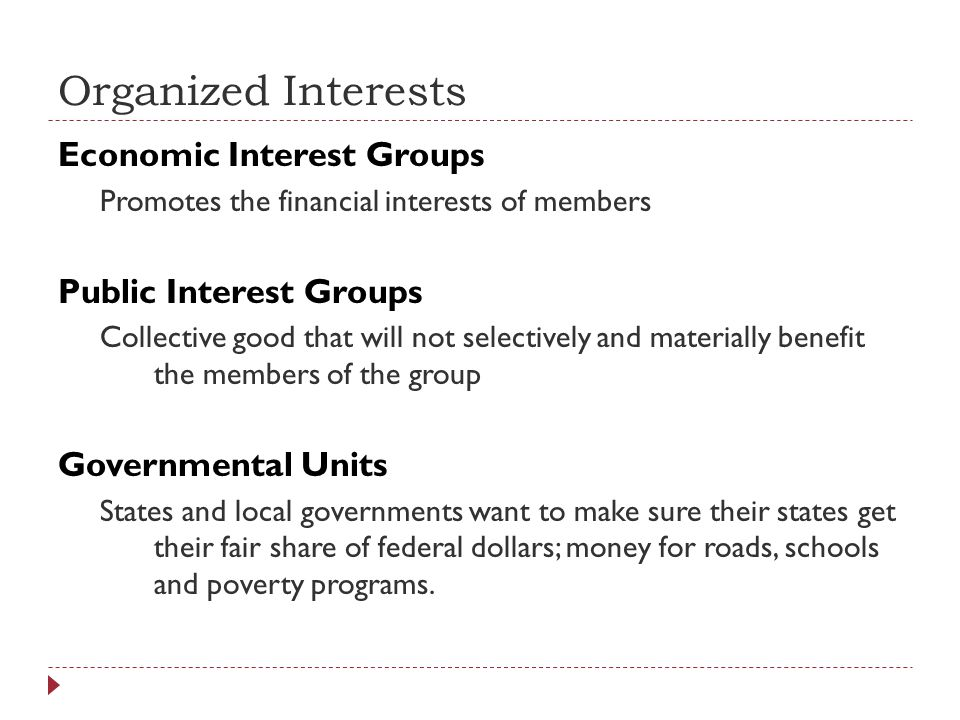 Organized Interests Economic Interest Groups Promotes the financial interests of members Public Interest Groups Collective good that will not selectiv
