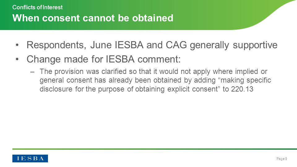 Page 9 Respondents, June IESBA and CAG generally supportive Change made for IESBA comment: –The provision was clarified so that it would not apply where implied or general consent has already been obtained by adding making specific disclosure for the purpose of obtaining explicit consent to 220.13 When consent cannot be obtained Conflicts of Interest