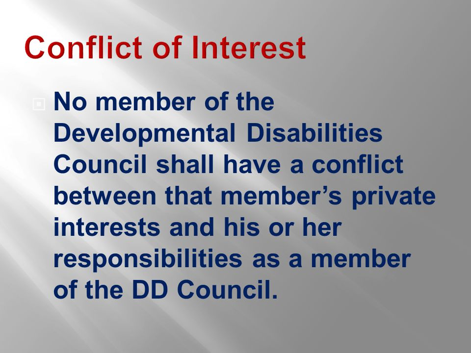 Conflict of Interest  No member of the Developmental Disabilities Council shall have a conflict between that member's private interests and his or her responsibilities as a member of the DD Council.