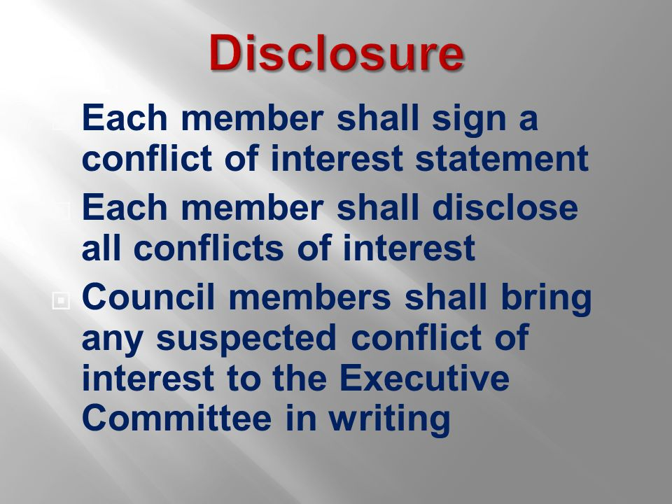  Each member shall sign a conflict of interest statement  Each member shall disclose all conflicts of interest  Council members shall bring any suspected conflict of interest to the Executive Committee in writing