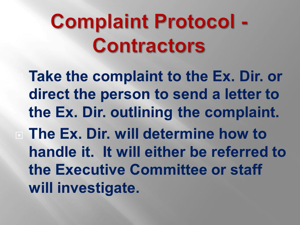 Complaint Protocol - Contractors  Take the complaint to the Ex. Dir. or direct the person to send a letter to the Ex. Dir. outlining the complaint. 
