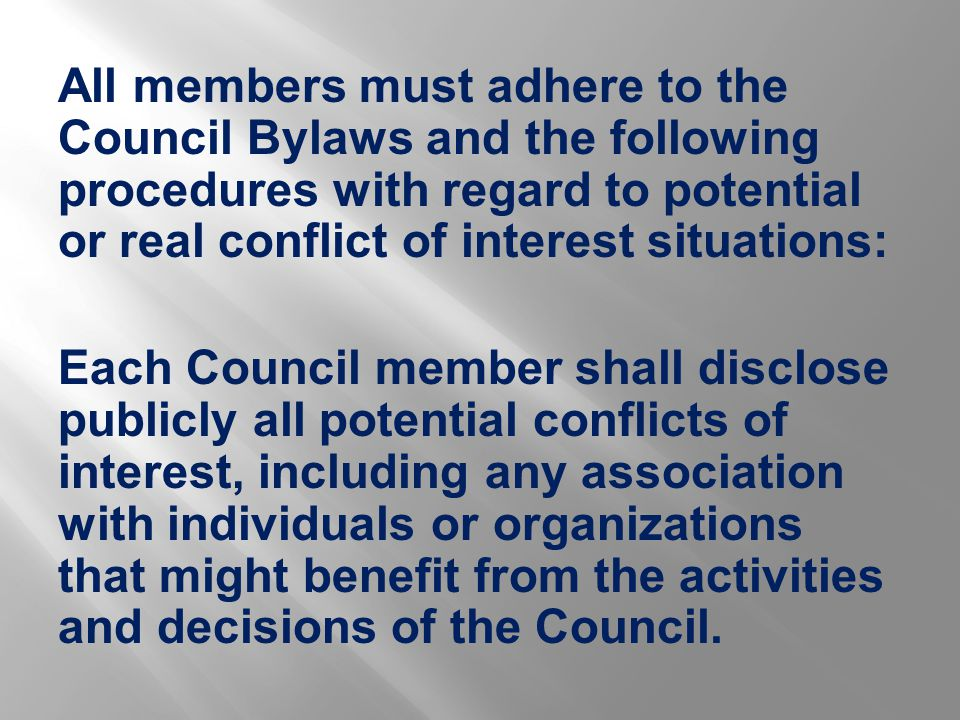 All members must adhere to the Council Bylaws and the following procedures with regard to potential or real conflict of interest situations: Each Council member shall disclose publicly all potential conflicts of interest, including any association with individuals or organizations that might benefit from the activities and decisions of the Council.