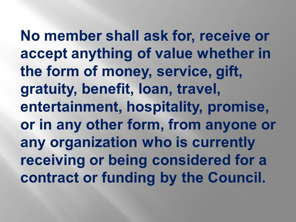 No member shall ask for, receive or accept anything of value whether in the form of money, service, gift, gratuity, benefit, loan, travel, entertainment, hospitality, promise, or in any other form, from anyone or any organization who is currently receiving or being considered for a contract or funding by the Council.