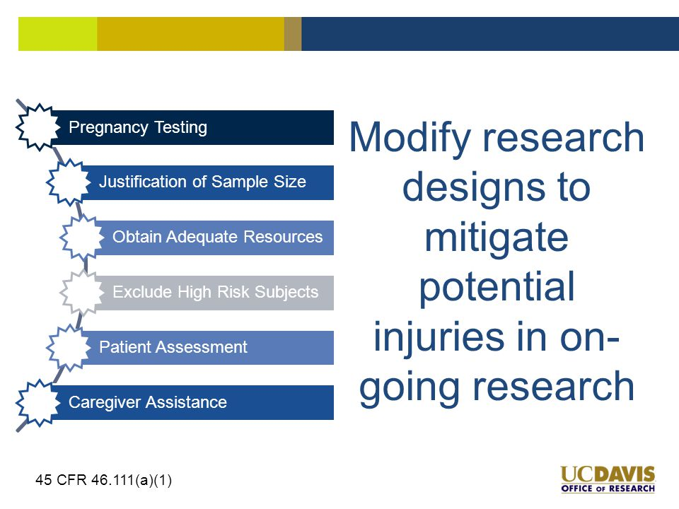Modify research designs to mitigate potential injuries in on- going research 45 CFR 46.111(a)(1) Pregnancy Testing Justification of Sample Size Obtain Adequate Resources Exclude High Risk Subjects Patient Assessment Caregiver Assistance