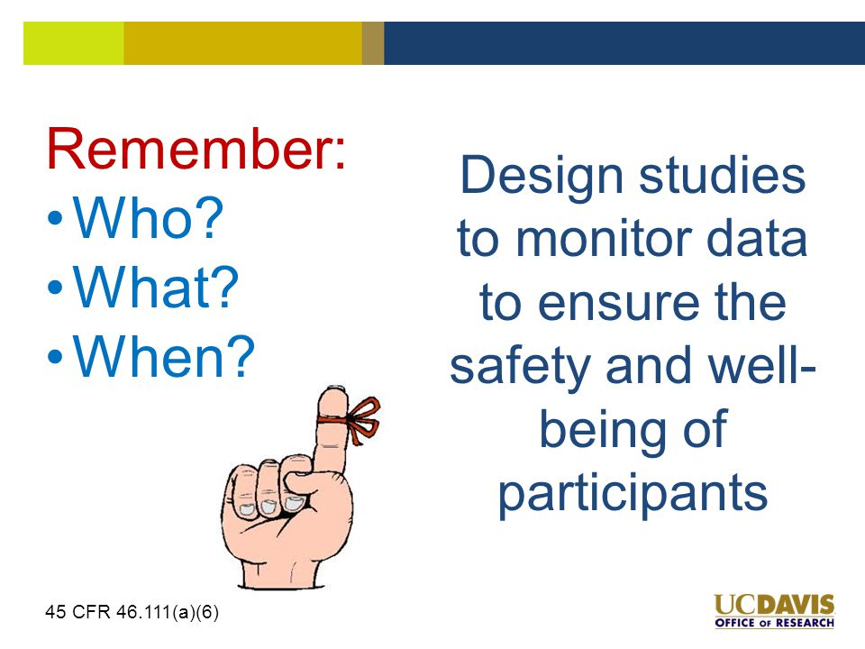 Design studies to monitor data to ensure the safety and well- being of participants 45 CFR 46.111(a)(6) Remember: Who.