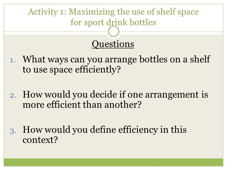 Activity 1: Maximizing the use of shelf space for sport drink bottles Questions 1. What ways can you arrange bottles on a shelf to use space efficient