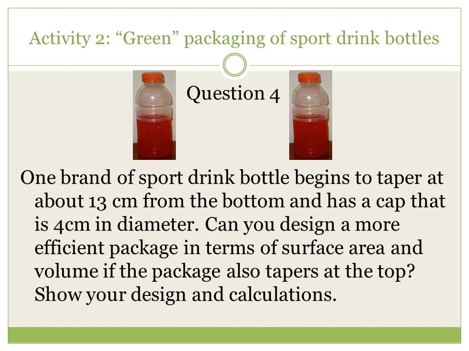 """Activity 2: """"Green"""" packaging of sport drink bottles Question 4 One brand of sport drink bottle begins to taper at about 13 cm from the bottom and has"""