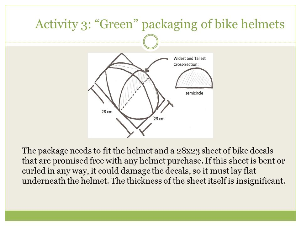 """Activity 3: """"Green"""" packaging of bike helmets The package needs to fit the helmet and a 28x23 sheet of bike decals that are promised free with any hel"""