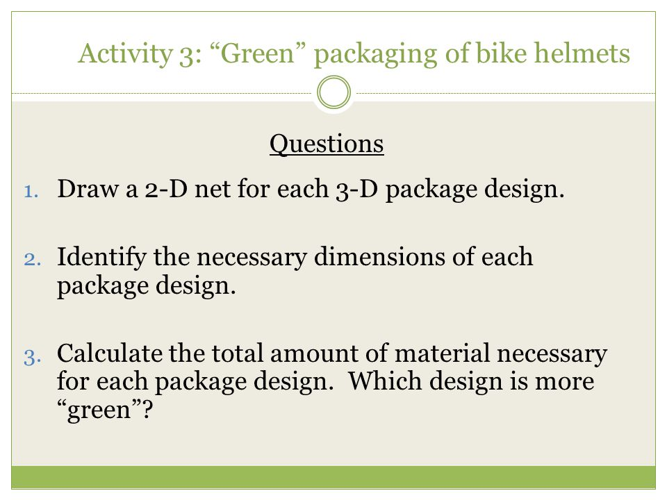 """Activity 3: """"Green"""" packaging of bike helmets Questions 1. Draw a 2-D net for each 3-D package design. 2. Identify the necessary dimensions of each pa"""