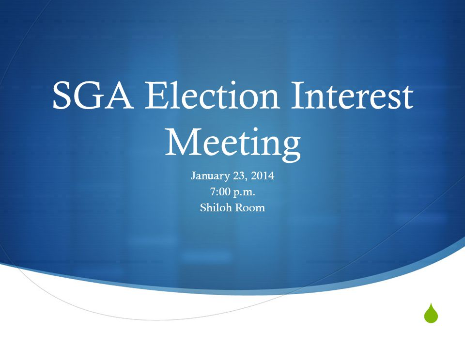  SGA Election Interest Meeting January 23, 2014 7:00 p.m. Shiloh Room
