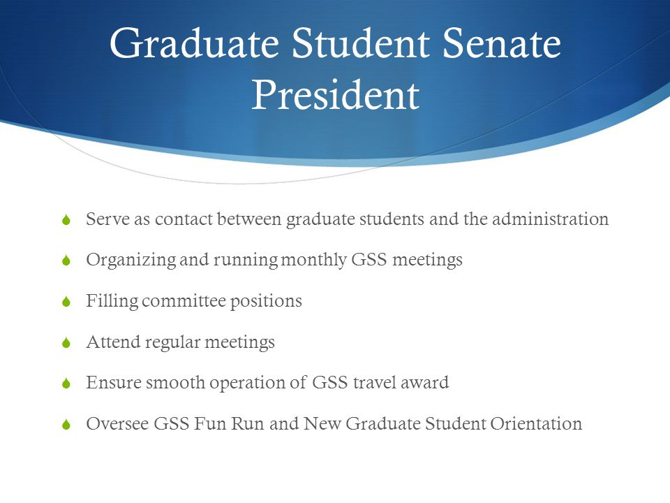 Graduate Student Senate President  Serve as contact between graduate students and the administration  Organizing and running monthly GSS meetings  Filling committee positions  Attend regular meetings  Ensure smooth operation of GSS travel award  Oversee GSS Fun Run and New Graduate Student Orientation