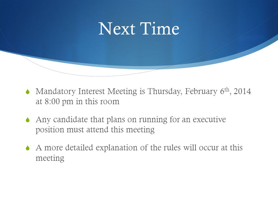 Next Time  Mandatory Interest Meeting is Thursday, February 6 th, 2014 at 8:00 pm in this room  Any candidate that plans on running for an executive position must attend this meeting  A more detailed explanation of the rules will occur at this meeting