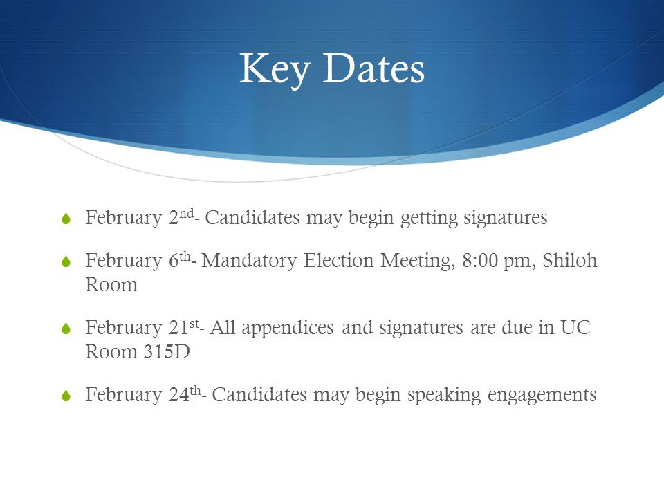 Key Dates  February 2 nd - Candidates may begin getting signatures  February 6 th - Mandatory Election Meeting, 8:00 pm, Shiloh Room  February 21 st - All appendices and signatures are due in UC Room 315D  February 24 th - Candidates may begin speaking engagements