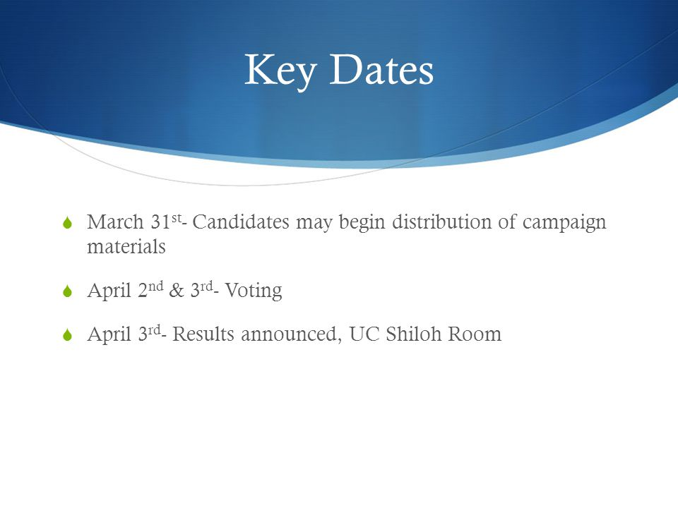 Key Dates  March 31 st - Candidates may begin distribution of campaign materials  April 2 nd & 3 rd - Voting  April 3 rd - Results announced, UC Shiloh Room