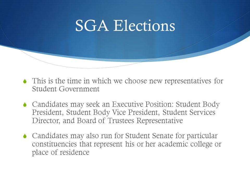 SGA Elections  This is the time in which we choose new representatives for Student Government  Candidates may seek an Executive Position: Student Body President, Student Body Vice President, Student Services Director, and Board of Trustees Representative  Candidates may also run for Student Senate for particular constituencies that represent his or her academic college or place of residence