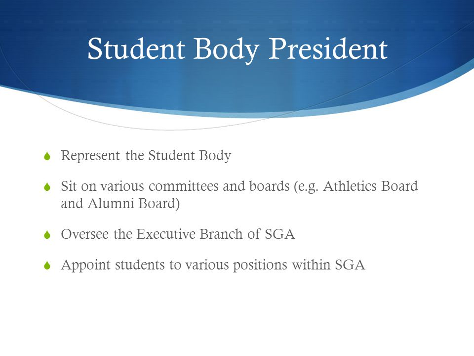 Student Body President  Represent the Student Body  Sit on various committees and boards (e.g.