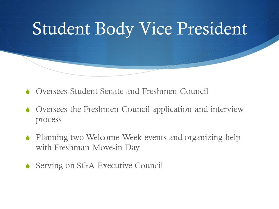 Student Body Vice President  Oversees Student Senate and Freshmen Council  Oversees the Freshmen Council application and interview process  Planning two Welcome Week events and organizing help with Freshman Move-in Day  Serving on SGA Executive Council