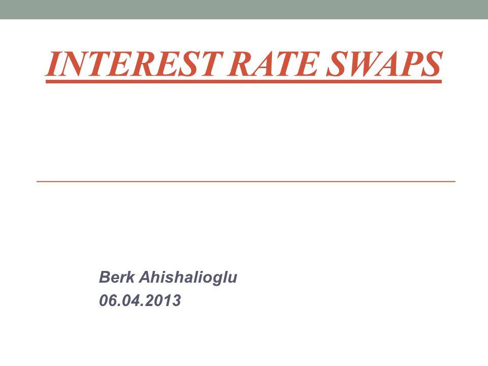 INTEREST RATE SWAPS Berk Ahishalioglu 06.04.2013