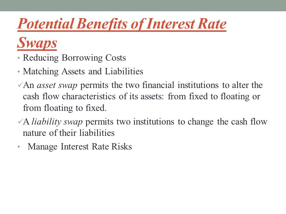 Potential Benefits of Interest Rate Swaps Reducing Borrowing Costs Matching Assets and Liabilities An asset swap permits the two financial institutions to alter the cash flow characteristics of its assets: from fixed to floating or from floating to fixed.
