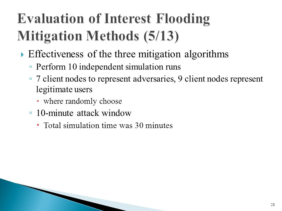  Effectiveness of the three mitigation algorithms ◦ Perform 10 independent simulation runs ◦ 7 client nodes to represent adversaries, 9 client nodes represent legitimate users  where randomly choose ◦ 10-minute attack window  Total simulation time was 30 minutes 28