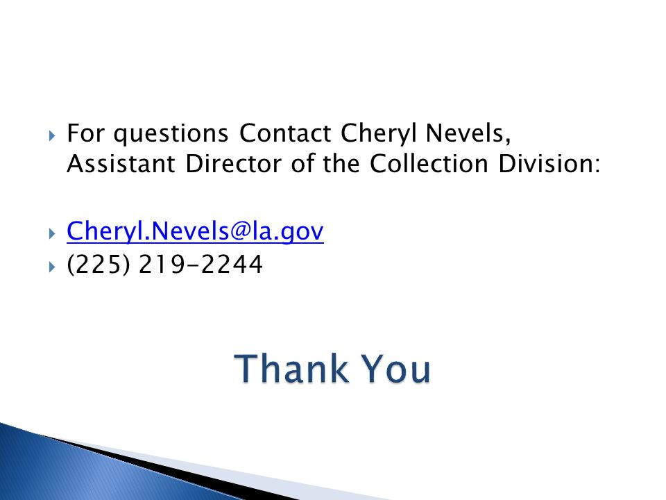  For questions Contact Cheryl Nevels, Assistant Director of the Collection Division:  Cheryl.Nevels@la.gov Cheryl.Nevels@la.gov  (225) 219-2244
