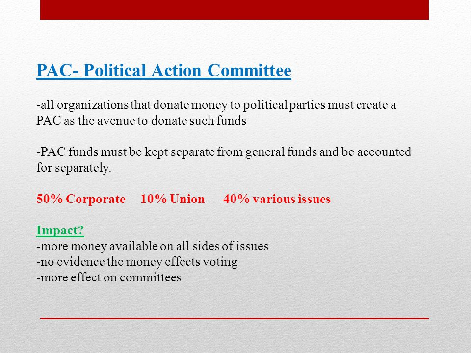 PAC- Political Action Committee -all organizations that donate money to political parties must create a PAC as the avenue to donate such funds -PAC funds must be kept separate from general funds and be accounted for separately.