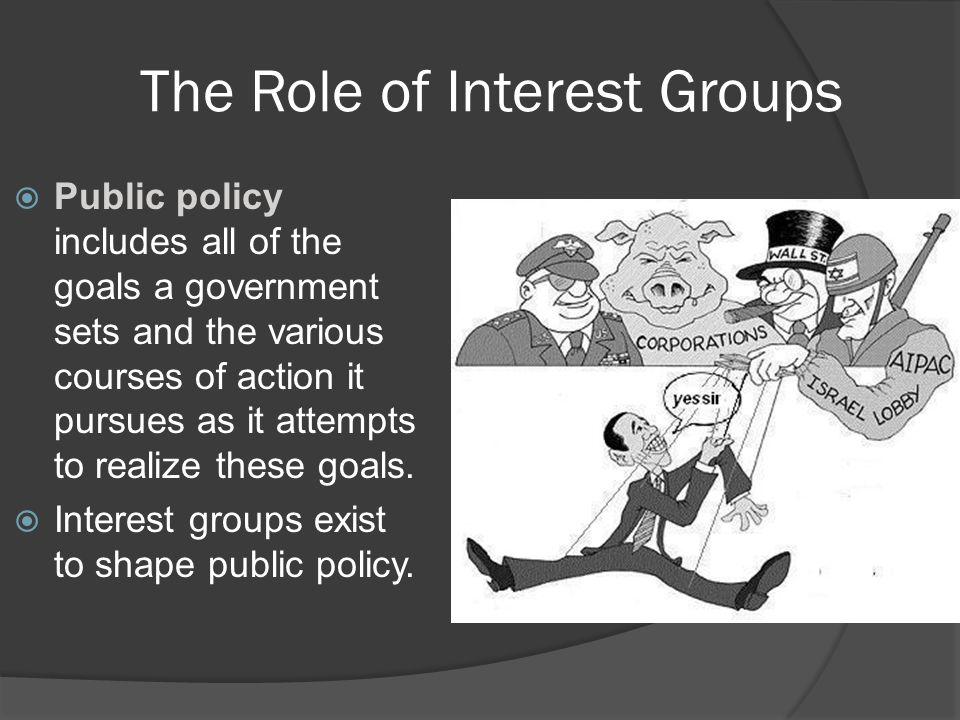 The Role of Interest Groups  Public policy includes all of the goals a government sets and the various courses of action it pursues as it attempts to