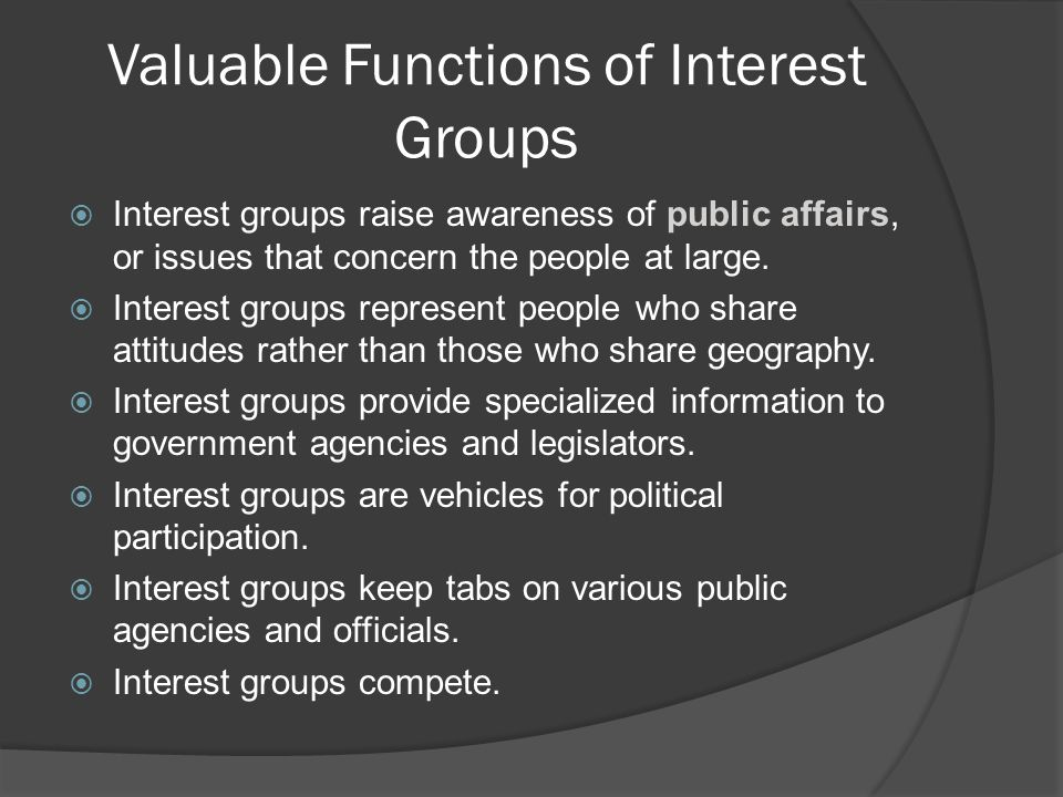 Valuable Functions of Interest Groups  Interest groups raise awareness of public affairs, or issues that concern the people at large.  Interest grou